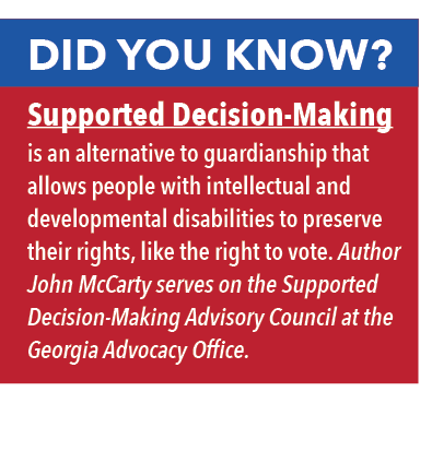 Did you know? Supported Decision-Making is an alternative to guardianship that allows people with intellectual and developmental disabilities to preserve their rights, like the right to vote. Author John McCarty serves on the Supported Decision-Making Advisory Council at the Georgia Advocacy Office.