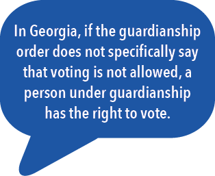 In Georgia, if the guardianship order does not specifically say that voting is not allowed, a person under guardianship has the right to vote.