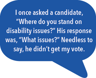 """I once asked a candidate, """"Where do you stand on disability issues?"""" His response was, """"What issues?"""" Needless to say, he didn't get my vote."""