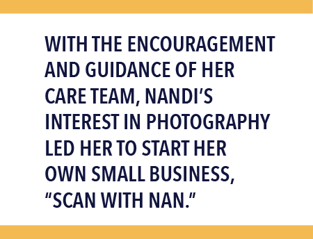 "With the encouragement and guidance of her care team, Nandi's interest in photography led her to start her own small business, ""Scan with Nan."""
