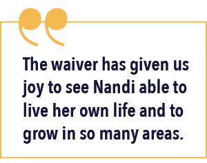 The waiver has given us joy to see Nandi able to live her own life and to grow in so many areas.