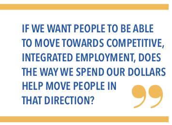 If we want people to be able to move towards competitive, integrated employment, does the way we spend our dollars help move people in that direction?