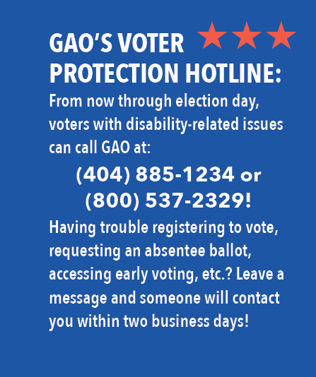GAO's Voter Protection Hotline: From now through election day, voters with disability-related issues can call GAO at: 404-885-1234 or 800-537-2329! Having trouble registering to vote, requesting an absentee ballot, accessing early voting, etc? Leave a message and someone will contact you within two business days!