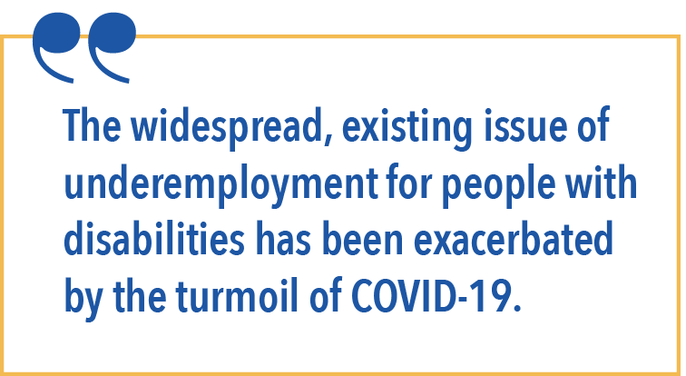 The widespread, existing issue of underemployment for people with disabilities has been exacerbated by the turmoil of COVID-19.