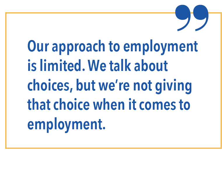 Our approach to employment is limited. We talk about choices, but were not giving that choice when it comes to employment.