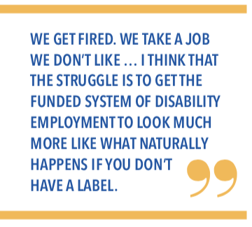 We get fired. We take a job we dont like... I think that the struggle is to get the funded system of disability employment to look much more like what naturally happens if you dont have a label.