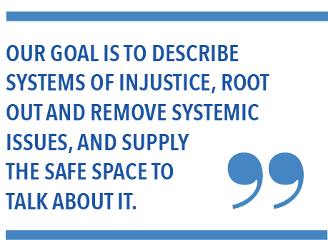 Our goal is to describe systems of injustice, root out and remove systemic issues, and supply the safe space to talk about it.