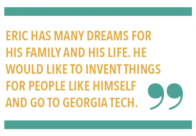 ERIC HAS MANY DREAMS FOR HIS FAMILY AND HIS LIFE. HE WOULD LIKE TO INVENT THINGS FOR PEOPLE LIKE HIMSELF AND GO TO GEORGIA TECH.