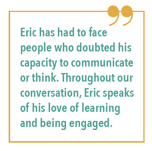 Eric has had to face people who doubted his capacity to communicate or think. Throughout our conversation, Eric speaks of his love of learning and being engaged.