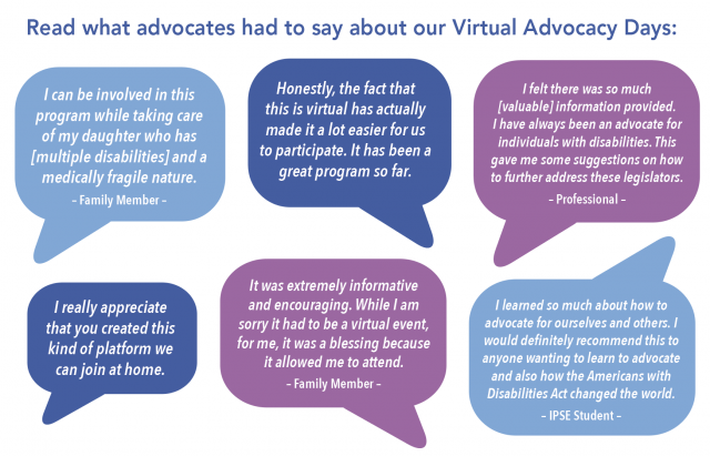 Read what advocates had to say about our Virtual Advocacy Days:  I can be involved in this program while taking care of my daughter who has [multiple disabilities] and a medically fragile nature. – Family Member –  I really appreciate that you created this kind of platform we can join at home.   It was extremely informative and encouraging. While I am sorry it had to be a virtual event, for me, it was a blessing because it allowed me to attend. – Family Member –  I felt there was so much [valuable] information provided. I have always been an advocate for individuals with disabilities. This gave me some suggestions on how to further address these legislators. – Professional –  Honestly, the fact that this is virtual has actually made it a lot easier for us to participate. It has been a great program so far.  I learned so much about how to advocate for ourselves and others. I would definitely recommend this to anyone wanting to learn to advocate and also how the Americans with Disabilities Act changed the world. – IPSE Student –