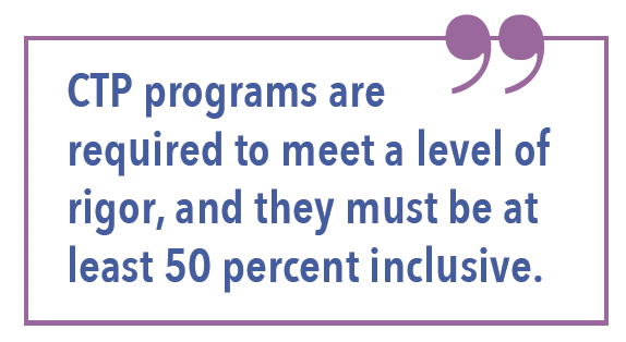 CTP programs are required to meet a level of rigor, and they must be at least 50 percent inclusive.