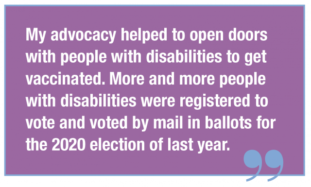 My advocacy helped to open doors with people with disabilities to get vaccinated. More and more people with disabilities were registered to vote and voted by mail in ballots for the 2020 election of last year.