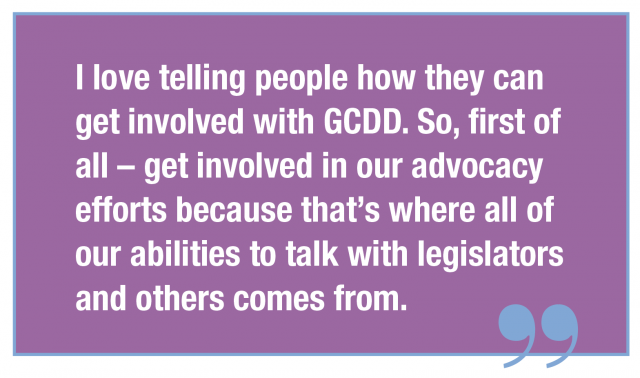 I love telling people how they can get involved with GCDD. So, first of all – get involved in our advocacy efforts because that's where all of our abilities to talk with legislators and others comes from.