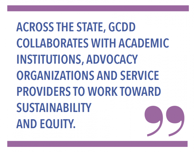 Across the state, GCDD collaborates with academic institutions, advocacy organizations and service providers to work toward sustainability & equity.