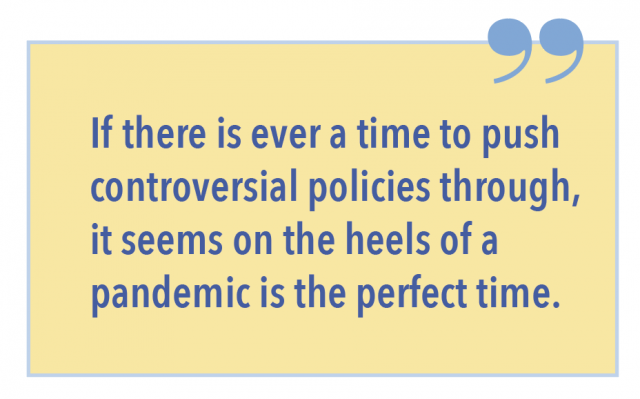 If there is ever a time to push controversial policies through, it seems on the heels of a pandemic is the perfect time.