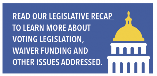 Read our legislative Recap to learn more about voting legislation, waiver funding and other issues addressed.