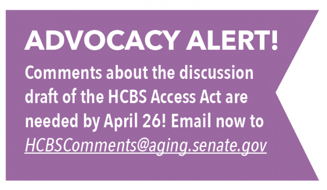 ADVOCACY ALERT! Comments about the discussion draft of the HCBS Access Act are needed by April 26! Email now to: HCBSComments@aging.senate.gov