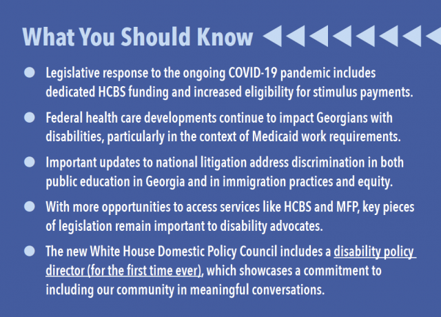 What You Should Know Legislative response to the ongoing COVID-19 pandemic includes dedicated HCBS funding and increased eligibility for stimulus payments. Federal health care developments continue to impact Georgians with disabilities, particularly in the context of Medicaid work requirements. Important updates to national litigation address discrimination in both public education in Georgia and in immigration practices and equity. With more opportunities to access services like HCBS and MFP, key pieces of legislation remain important to disability advocates. The new White House Domestic Policy Council includes a disability policy director (for the first time ever), which showcases a commitment to including our community in meaningful conversations.
