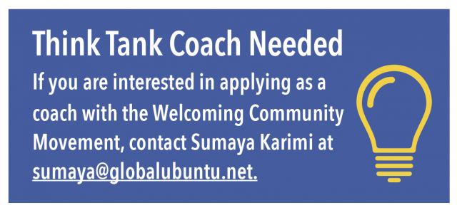 Think Tank Coach Needed: If you are interested in applying as a coach with the Welcoming Community Movement, contact Sumaya Karimi at sumaya@globalubuntu.net