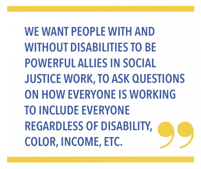 We want people with and without disabilities to be powerful allies in social justice work, to ask questions on how everyone is working to include everyone regardless of disability, color, income, etc.
