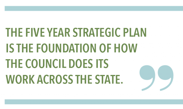 THE FIVE YEAR STRATEGIC PLAN IS THE FOUNDATION OF HOW THE COUNCIL DOES ITS WORK ACROSS THE STATE.