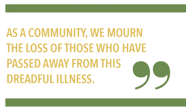 AS A COMMUNITY, WE MOURN THE LOSS OF THOSE WHO HAVE PASSED AWAY FROM THIS DREADFUL ILLNESS.