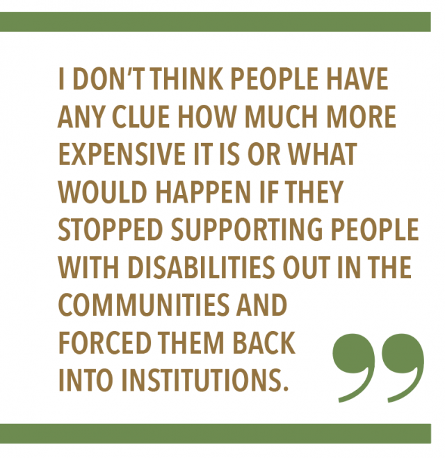 """I don't think people have any clue how much more expensive it is or what would happen if they stopped supporting people with disabilities out in the communities and forced them back into institutions."""