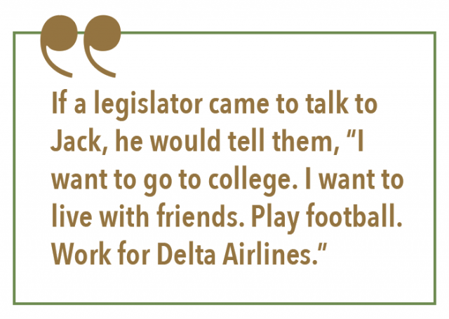 "If a legislator came to talk to Jack, he would tell them, ""I want to go to college. I want to live with friends. Play football. Work for Delta Airlines."""