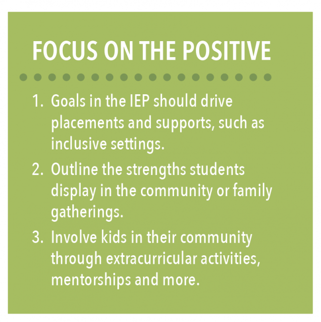 Focus on the positive: 1) Goals in the IEP should drive placements and supports, such as inclusive settings. 2) Outline the strengths students display in the community or family gatherings. 3) Involve kids in their community through extracurricular activities, mentorships and more.
