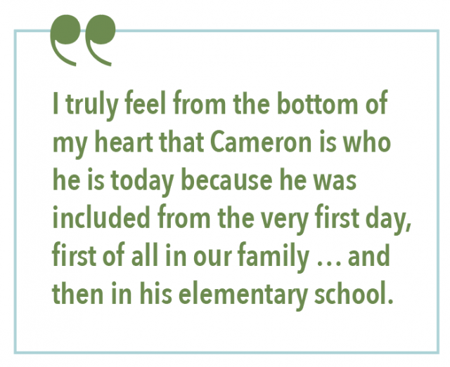 I truly feel from the bottom of my heart that Cameron is who he is today because he was included from the very first day, first of all in our family... and then in his elementary school.