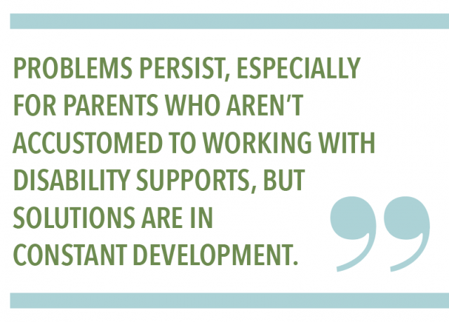 Problems persist, especially for parents who aren't accustomed to working with disability supports, but solutions are in constant development.