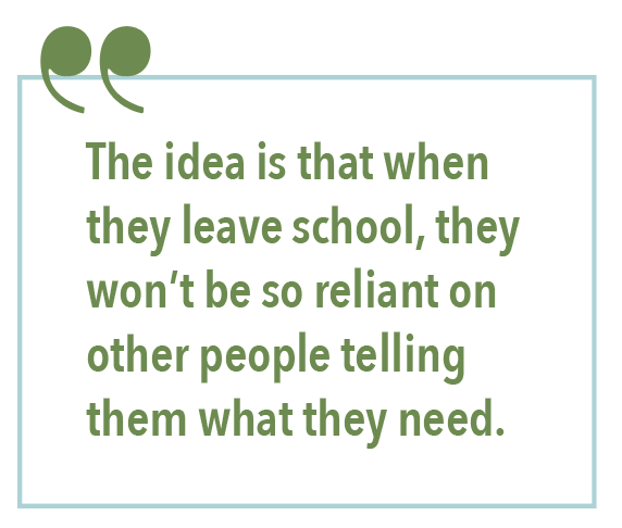 The idea is that when they leave school, they won't be so reliant on other people telling them what they need.