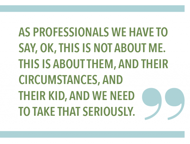 AS PROFESSIONALS WE HAVE TO SAY, OK, THIS IS NOT ABOUT ME. THIS IS ABOUT THEM, AND THEIR CIRCUMSTANCES, AND THEIR KID, AND WE NEED TO TAKE THAT SERIOUSLY.