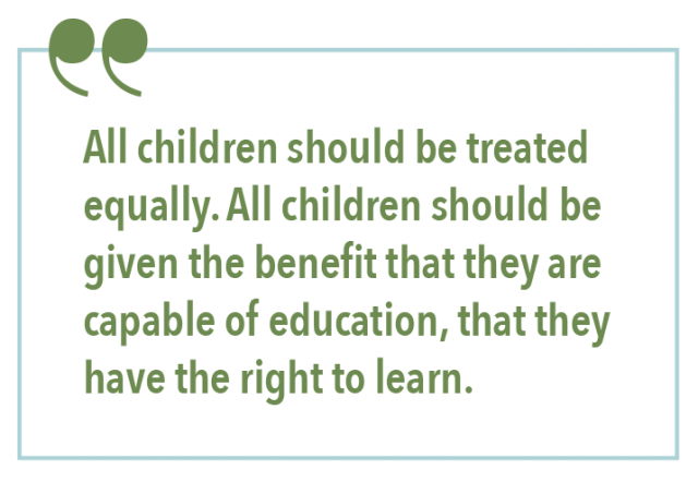 ALL CHILDREN SHOULD BE TREATED EQUALLY. ALL CHILDREN SHOULD BE GIVEN THE BENEFIT THAT THEY ARE CAPABLE OF EDUCATION, THAT THEY HAVE THE RIGHT TO LEARN.