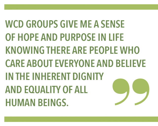 WCD Groups give me a sense of hope and purpose in life knowing there are people who care about everyone and believe in the inherent dignity and equality of all human beings.