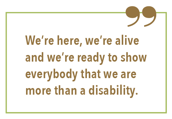 We're here, we're alive and we're ready to show everybody that we are more than a disability.