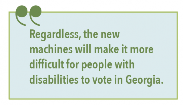 Regardless, the new machines will make it more difficult for people with disabilities to vote in Georgia.