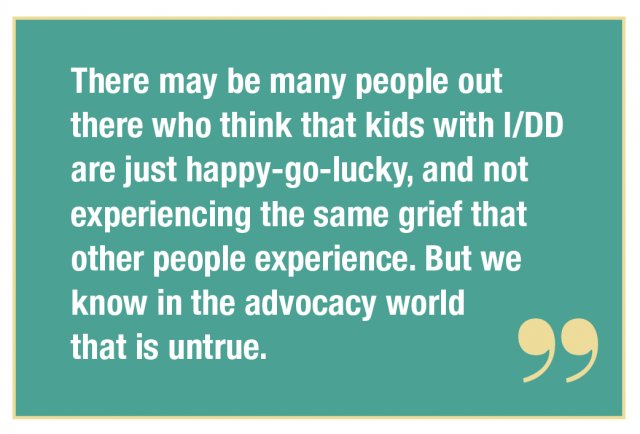 There may be many people out there who think that kids with I/DD are just happy-go-lucky, and not experiencing the same grief that other people experience. But we know in the advocacy world that is untrue.