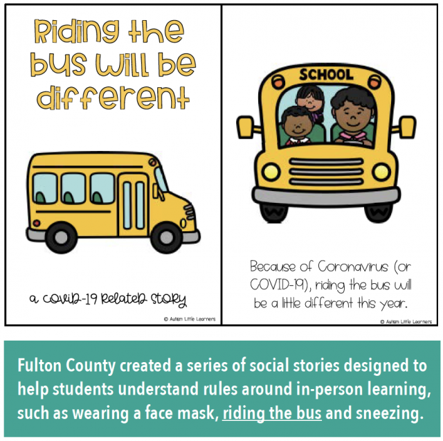Riding the bus will be different: a COVID-19 related story. Because of Coronavirus (COVID-19), riding the bus will be a little different this year. Fulton County created a series of social stories designed to help students understand rules around in-person learning, such as wearing a face mask, riding the bus and sneezing.