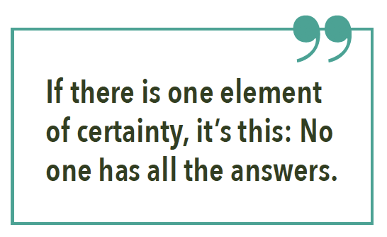 If there is one element of certainty, it's this: No one has all the answers.