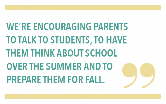 WE'RE ENCOURAGING PARENTS TO TALK TO STUDENTS, TO HAVE THEM THINK ABOUT SCHOOL OVER THE SUMMER AND TO PREPARE THEM FOR FALL.