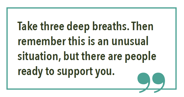 Take three deep breaths. Then remember this is an unusual situation, but there are people ready to support you.