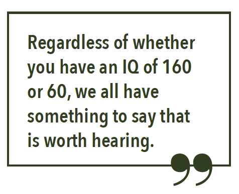 Regardless of whether you can speak or just write, regardless of whether you have an IQ of 160 or 60, we all have something to say that is worth hearing.