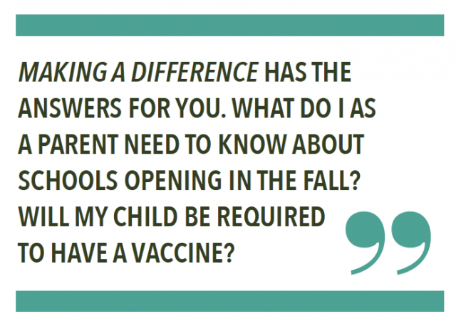 MAKING A DIFFERENCE HAS THE ANSWERS FOR YOU. WHAT DO I AS A PARENT NEED TO KNOW ABOUT SCHOOLS OPENING IN THE FALL? WILL MY CHILD BE REQUIRED TO HAVE A VACCINE?
