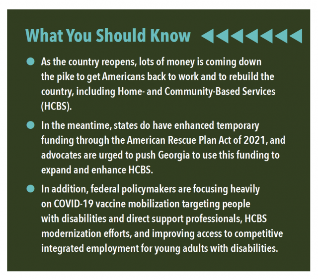 What You Should Know • As the country reopens, lots of money is coming down the pike to get Americans back to work and to rebuild the country, including Home- and Community-Based Services (HCBS). • In the meantime, states do have enhanced temporary funding through the American Rescue Plan Act of 2021, and advocates are urged to push Georgia to use this funding to expand and enhance HCBS. • In addition, federal policymakers are focusing heavily on COVID-19 vaccine mobilization targeting people with disabilities and direct support professionals, HCBS modernization efforts, and improving access to competitive integrated employment for young adults with disabilities.