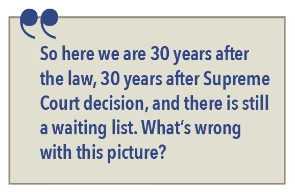 So here we are 30 years after the law, 30 years after Supreme Court decision, and there is still a waiting list. What's wrong with this picture?