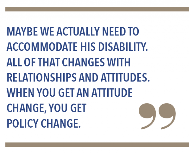 Maybe we actually need to accomodate his disability. All of that changes with relationships and attitudes. When you get an attitude change, you get policy change.