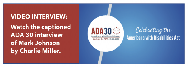 Video Interview: watch the captioned ADA 30 interview of Mark Johnson by Charlie Miller.