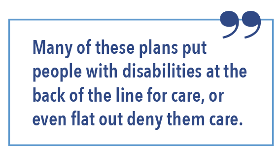 Many of these plans put people with disabilities at the back of the line for care, or even flat out deny them care.