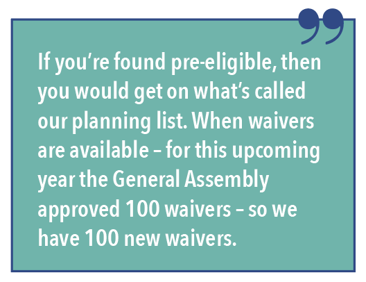 If you're found pre-eligible, then you would get on what's called our planning list. When waivers are available - for this upcoming year the General Assembly approved 100 waivers - so we have 100 new waivers.